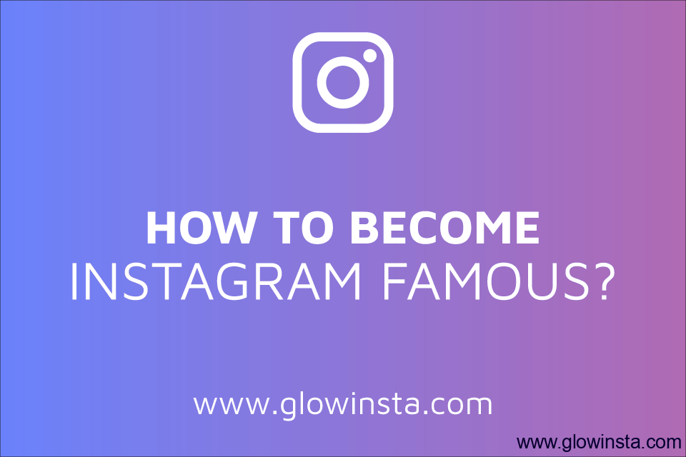 How to Become Instagram Famous? (Detailed Guide – 2019)